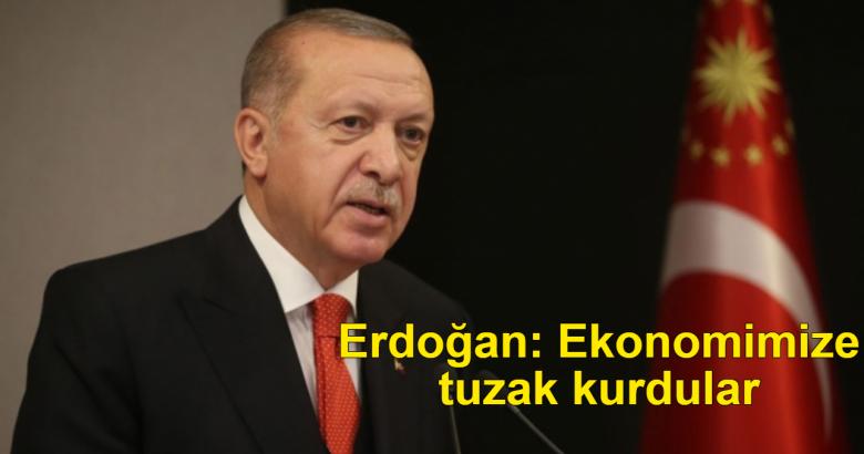 Erdoğan: Ekonomimize tuzak kurdular