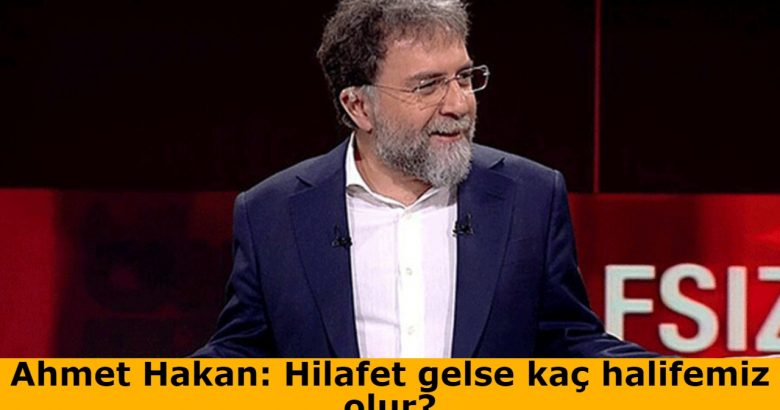 Ahmet Hakan: Hilafet gelse kaç halifemiz olur?
