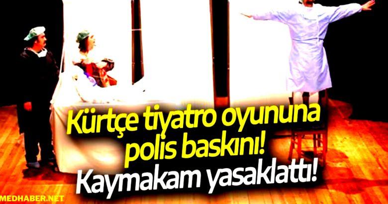 Kürtçe tiyatro oyununa polis baskını! Kaymakam yasaklattı!