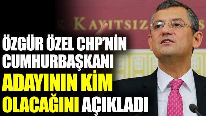 Özgür Özel CHP'nin cumhurbaşkanı adayının kim olacağını açıkladı